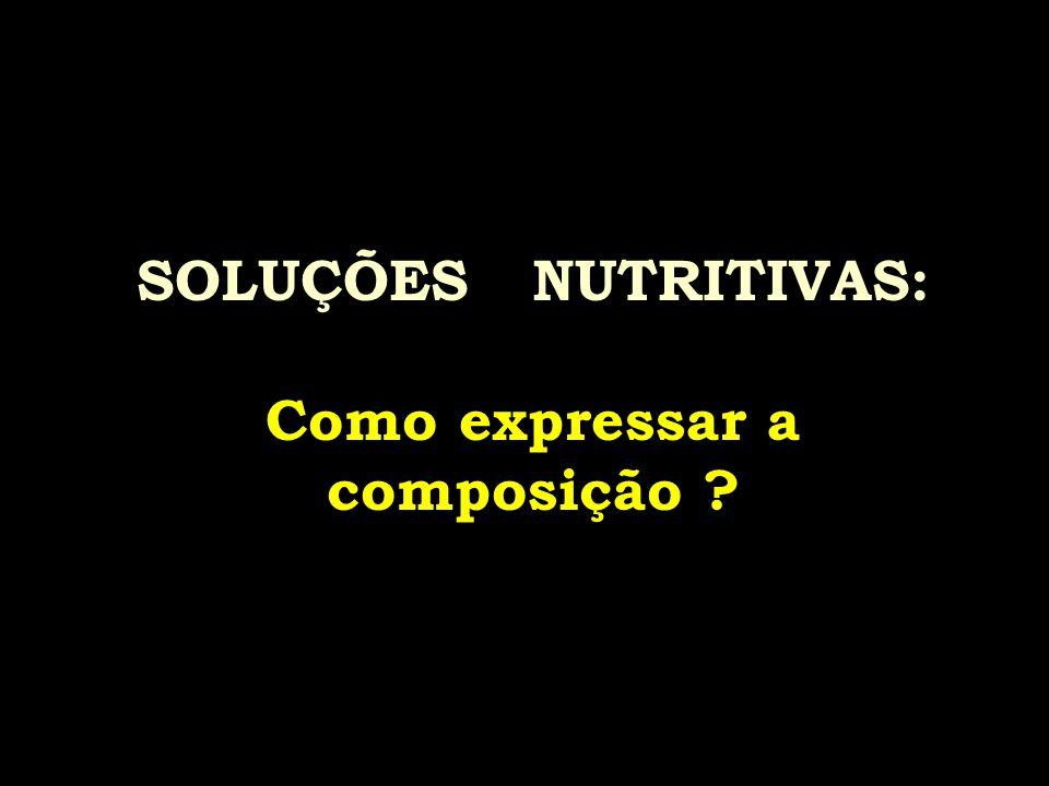 SOLUÇÕES NUTRITIVAS: Como expressar a composição ?