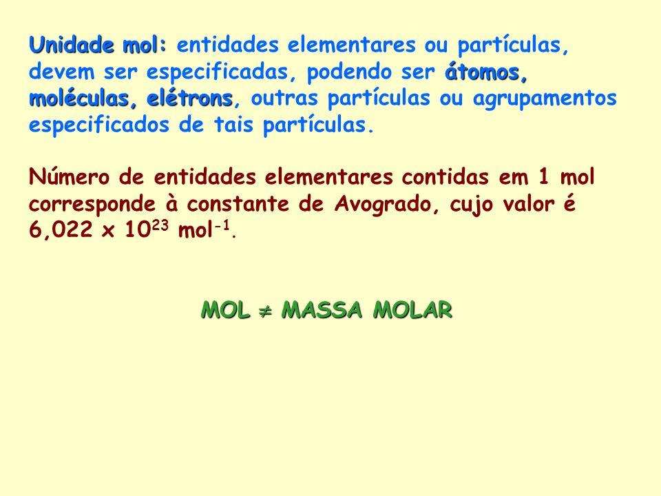 Unidade mol: átomos, moléculas, elétrons Unidade mol: entidades elementares ou partículas, devem ser especificadas, podendo ser átomos, moléculas, elé