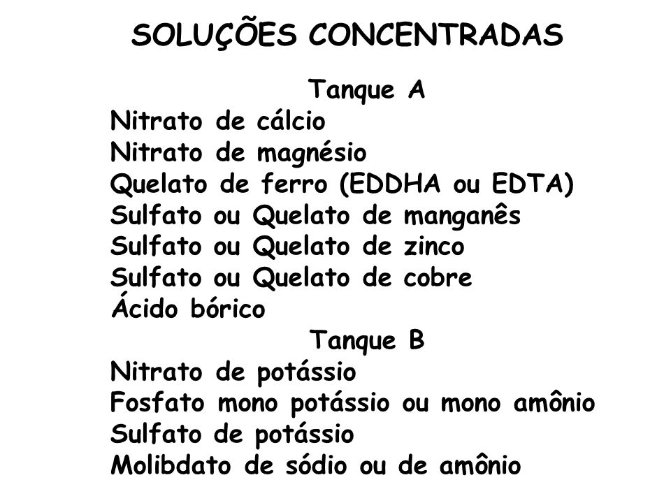 Tanque A Nitrato de cálcio Nitrato de magnésio Quelato de ferro (EDDHA ou EDTA) Sulfato ou Quelato de manganês Sulfato ou Quelato de zinco Sulfato ou