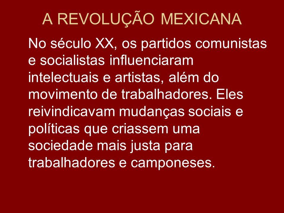 A REVOLUÇÃO MEXICANA No século XX, os partidos comunistas e socialistas influenciaram intelectuais e artistas, além do movimento de trabalhadores. Ele