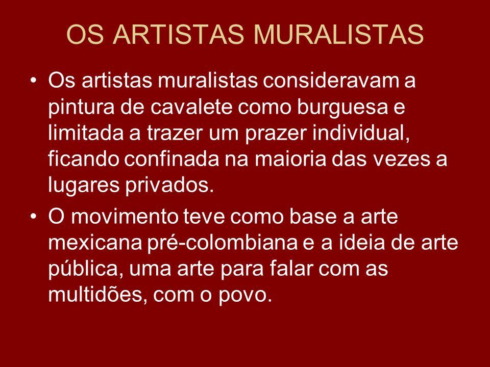 OS ARTISTAS MURALISTAS Os artistas muralistas consideravam a pintura de cavalete como burguesa e limitada a trazer um prazer individual, ficando confi