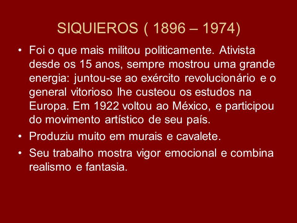 SIQUIEROS ( 1896 – 1974) Foi o que mais militou politicamente. Ativista desde os 15 anos, sempre mostrou uma grande energia: juntou-se ao exército rev