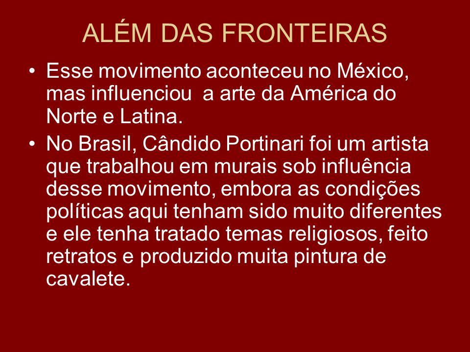 ALÉM DAS FRONTEIRAS Esse movimento aconteceu no México, mas influenciou a arte da América do Norte e Latina. No Brasil, Cândido Portinari foi um artis