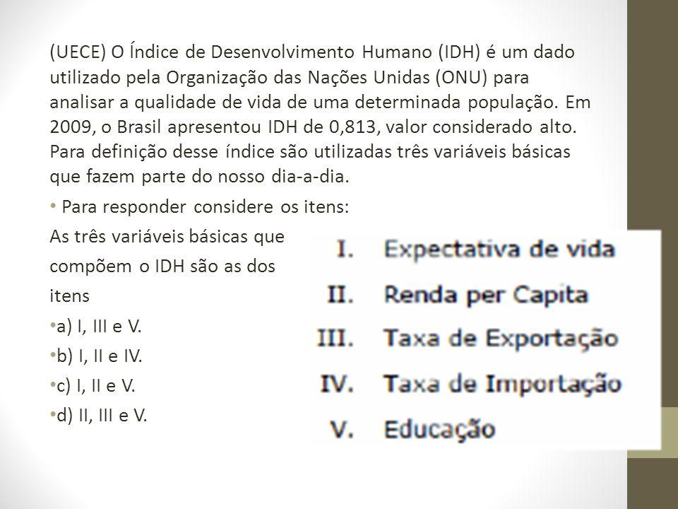 (UECE) O Índice de Desenvolvimento Humano (IDH) é um dado utilizado pela Organização das Nações Unidas (ONU) para analisar a qualidade de vida de uma
