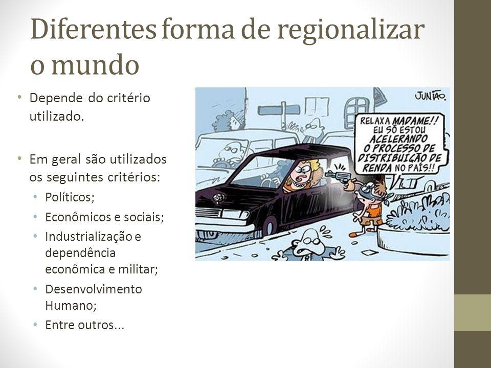 Diferentes forma de regionalizar o mundo Depende do critério utilizado. Em geral são utilizados os seguintes critérios: Políticos; Econômicos e sociai