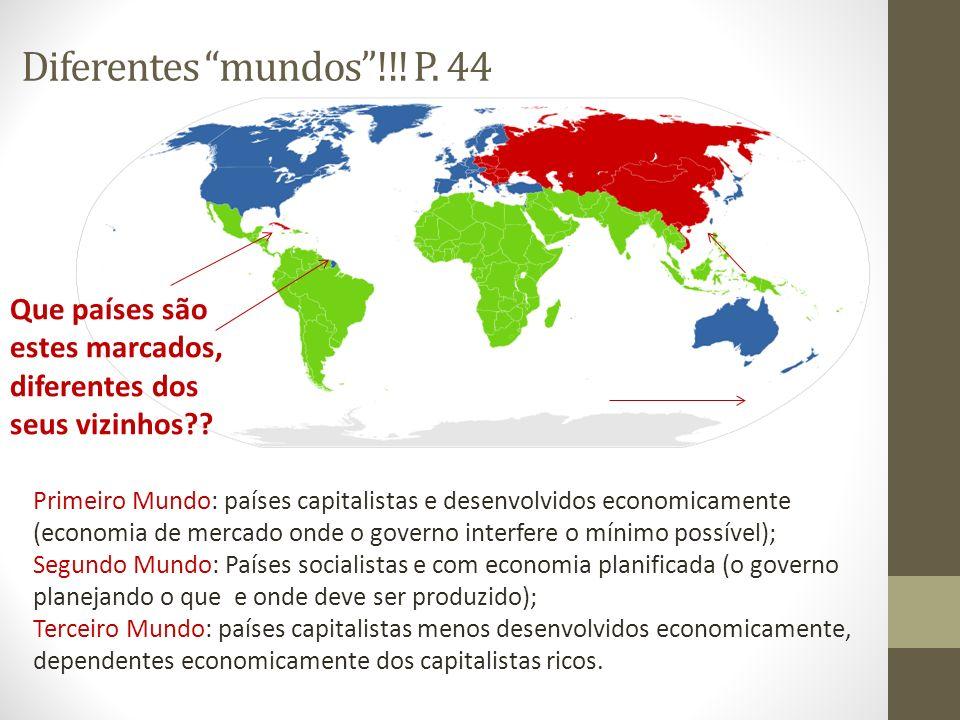 Diferentes mundos!!! P. 44 Primeiro Mundo: países capitalistas e desenvolvidos economicamente (economia de mercado onde o governo interfere o mínimo p