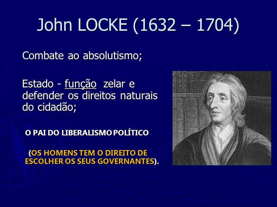 John LOCKE (1632 – 1704) Combate ao absolutismo; Estado - função zelar e defender os direitos naturais do cidadão; Estado - função zelar e defender os