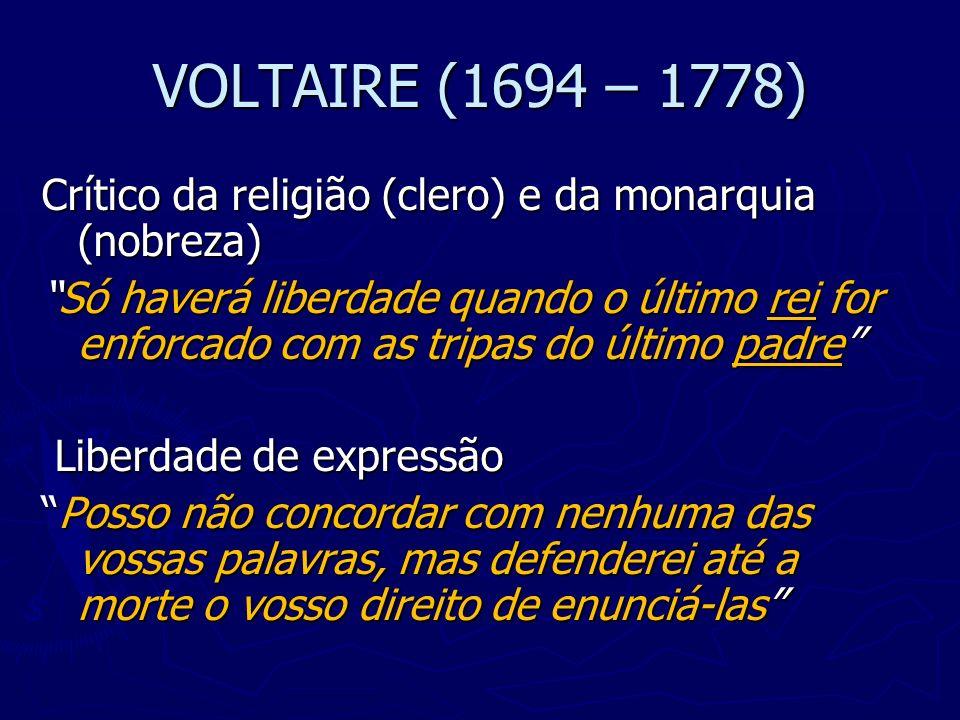 VOLTAIRE (1694 – 1778) Crítico da religião (clero) e da monarquia (nobreza) Só haverá liberdade quando o último rei for enforcado com as tripas do últ