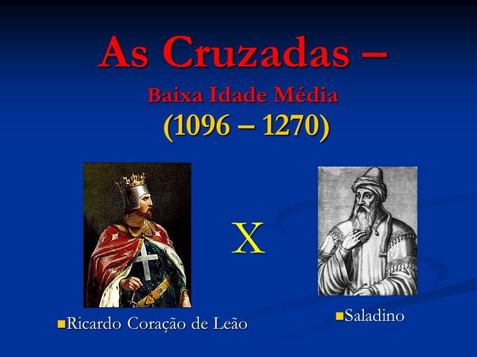 As Cruzadas – B aixa Idade Média (1096 – 1270) X Ricardo Coração de Leão Ricardo Coração de Leão Saladino Saladino