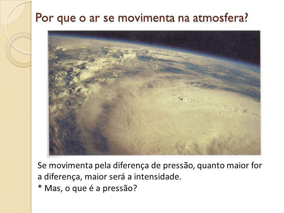 Por que o ar se movimenta na atmosfera? Se movimenta pela diferença de pressão, quanto maior for a diferença, maior será a intensidade. * Mas, o que é