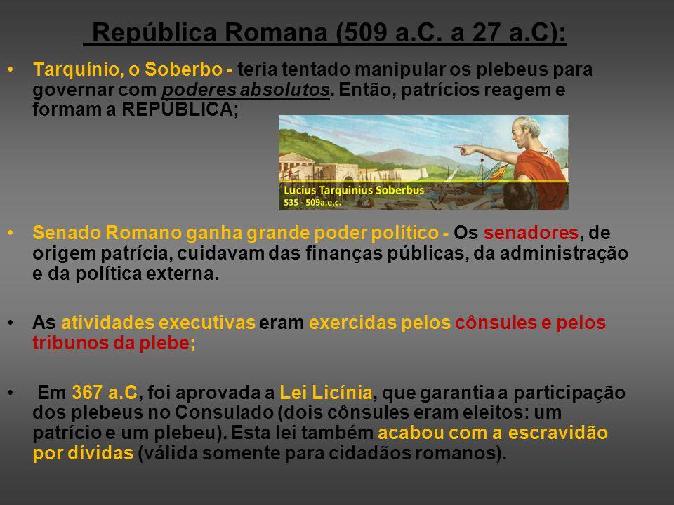 República Romana (509 a.C. a 27 a.C): Tarquínio, o Soberbo - teria tentado manipular os plebeus para governar com poderes absolutos. Então, patrícios
