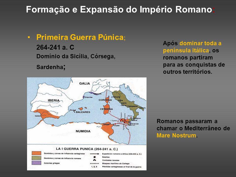 Formação e Expansão do Império Romano: Primeira Guerra Púnica ; 264-241 a. C Domínio da Sicília, Córsega, Sardenha ; Após dominar toda a península itá