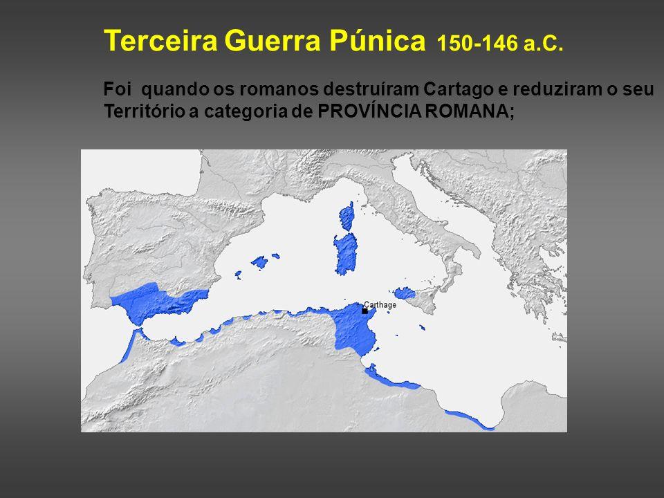 Terceira Guerra Púnica 150-146 a.C. Foi quando os romanos destruíram Cartago e reduziram o seu Território a categoria de PROVÍNCIA ROMANA;