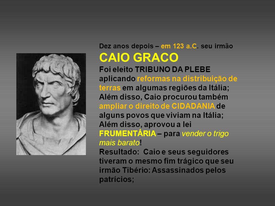 Dez anos depois – em 123 a.C. seu irmão CAIO GRACO Foi eleito TRIBUNO DA PLEBE aplicando reformas na distribuição de terras em algumas regiões da Itál