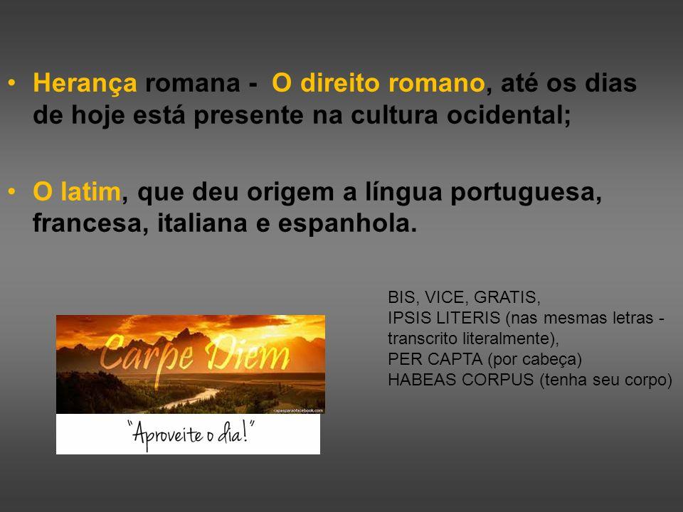 Herança romana - O direito romano, até os dias de hoje está presente na cultura ocidental; O latim, que deu origem a língua portuguesa, francesa, ital