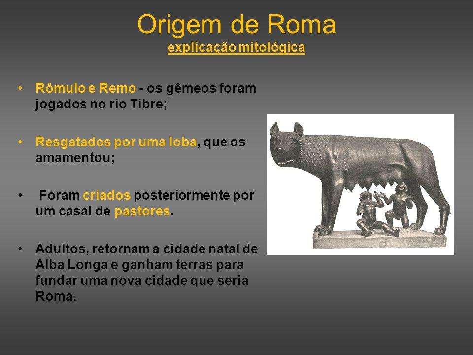 Origem de Roma explicação mitológica Rômulo e Remo - os gêmeos foram jogados no rio Tibre; Resgatados por uma loba, que os amamentou; Foram criados po