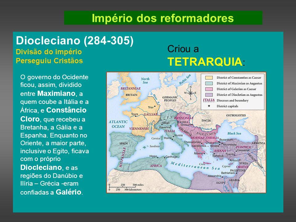 Império dos reformadores Diocleciano (284-305) Divisão do império Perseguiu Cristãos Criou a TETRARQUIA : O governo do Ocidente ficou, assim, dividido