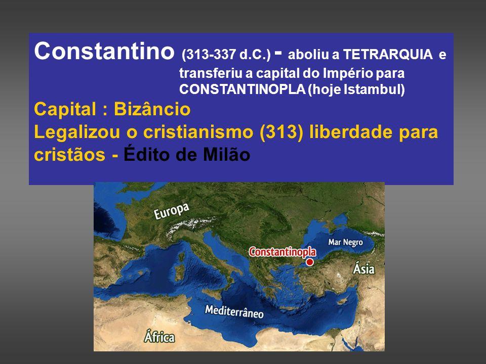 Constantino (313-337 d.C.) - aboliu a TETRARQUIA e transferiu a capital do Império para CONSTANTINOPLA (hoje Istambul) Capital : Bizâncio Legalizou o