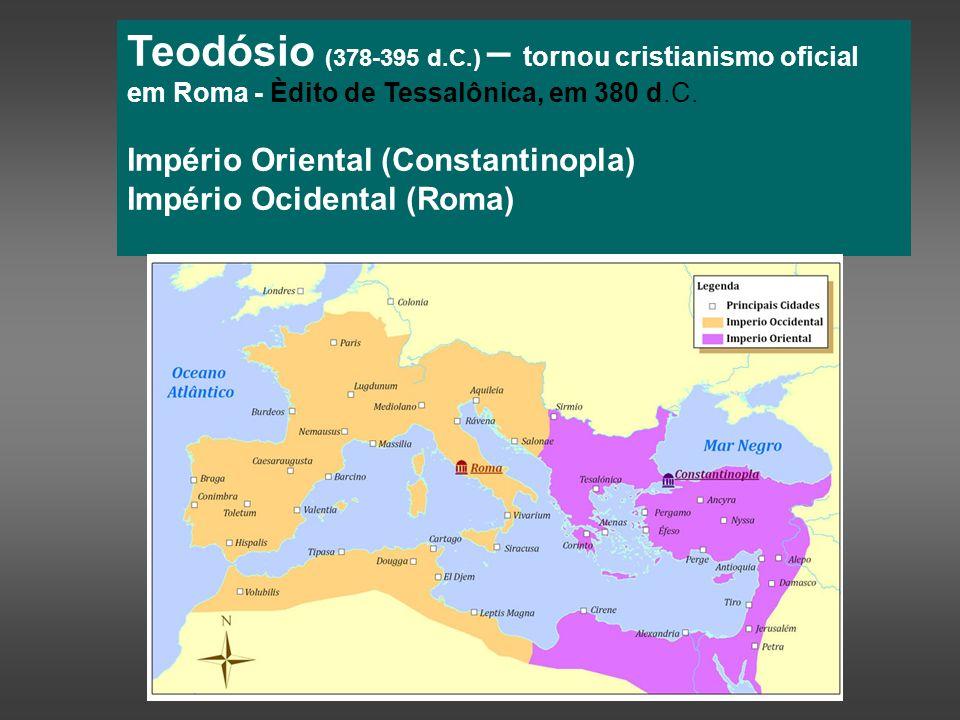 Teodósio (378-395 d.C.) – tornou cristianismo oficial em Roma - Èdito de Tessalônica, em 380 d.C. Império Oriental (Constantinopla) Império Ocidental