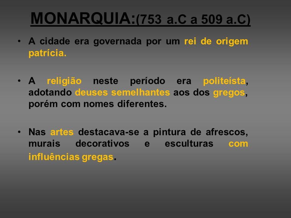 MONARQUIA: (753 a.C a 509 a.C) A cidade era governada por um rei de origem patrícia. A religião neste período era politeísta, adotando deuses semelhan