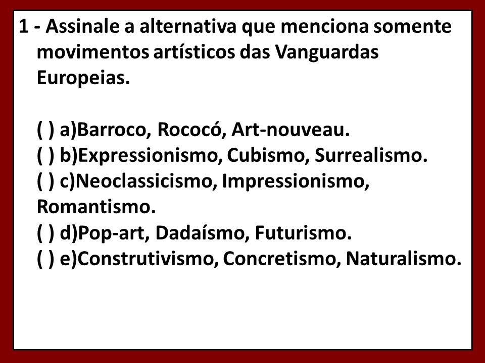 1 - Assinale a alternativa que menciona somente movimentos artísticos das Vanguardas Europeias. ( ) a)Barroco, Rococó, Art-nouveau. ( ) b)Expressionis
