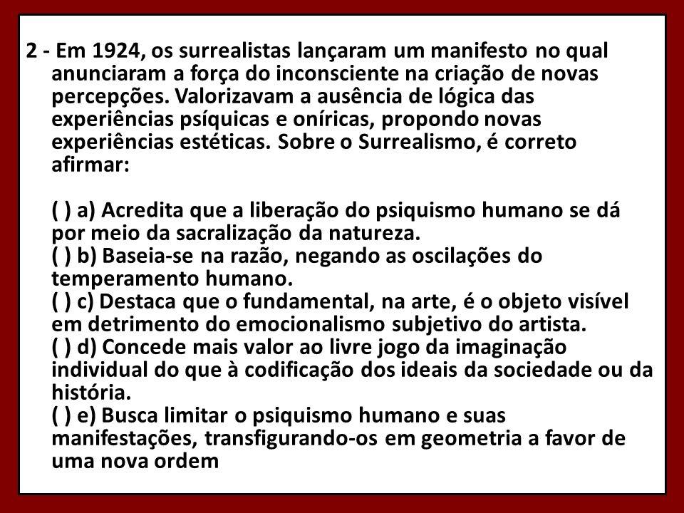 2 - Em 1924, os surrealistas lançaram um manifesto no qual anunciaram a força do inconsciente na criação de novas percepções. Valorizavam a ausência d