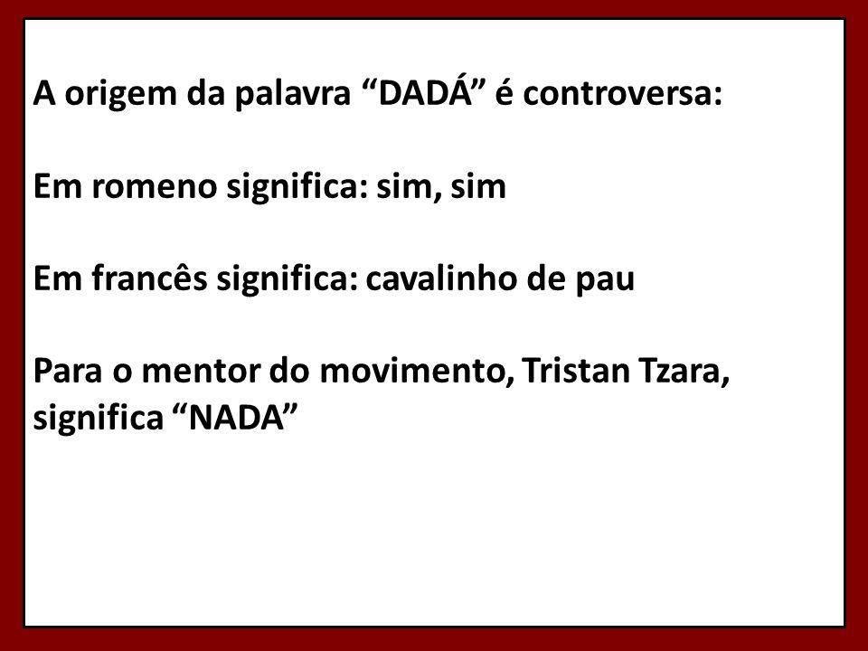 A origem da palavra DADÁ é controversa: Em romeno significa: sim, sim Em francês significa: cavalinho de pau Para o mentor do movimento, Tristan Tzara