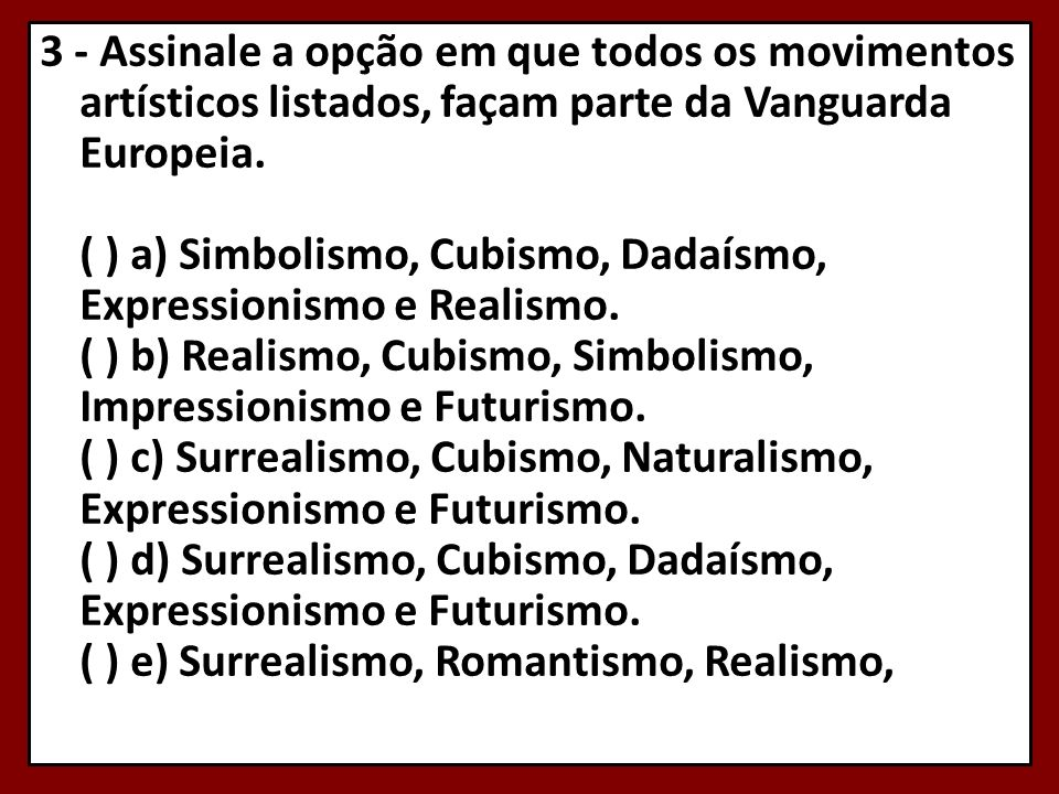 3 - Assinale a opção em que todos os movimentos artísticos listados, façam parte da Vanguarda Europeia. ( ) a) Simbolismo, Cubismo, Dadaísmo, Expressi