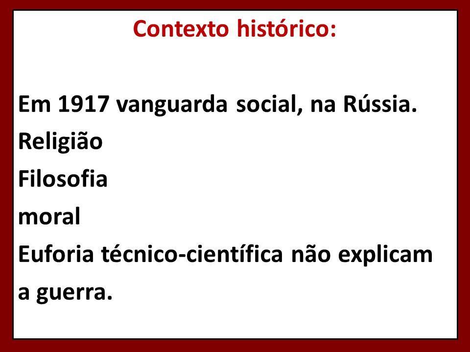 Contexto histórico: Em 1917 vanguarda social, na Rússia. Religião Filosofia moral Euforia técnico-científica não explicam a guerra.