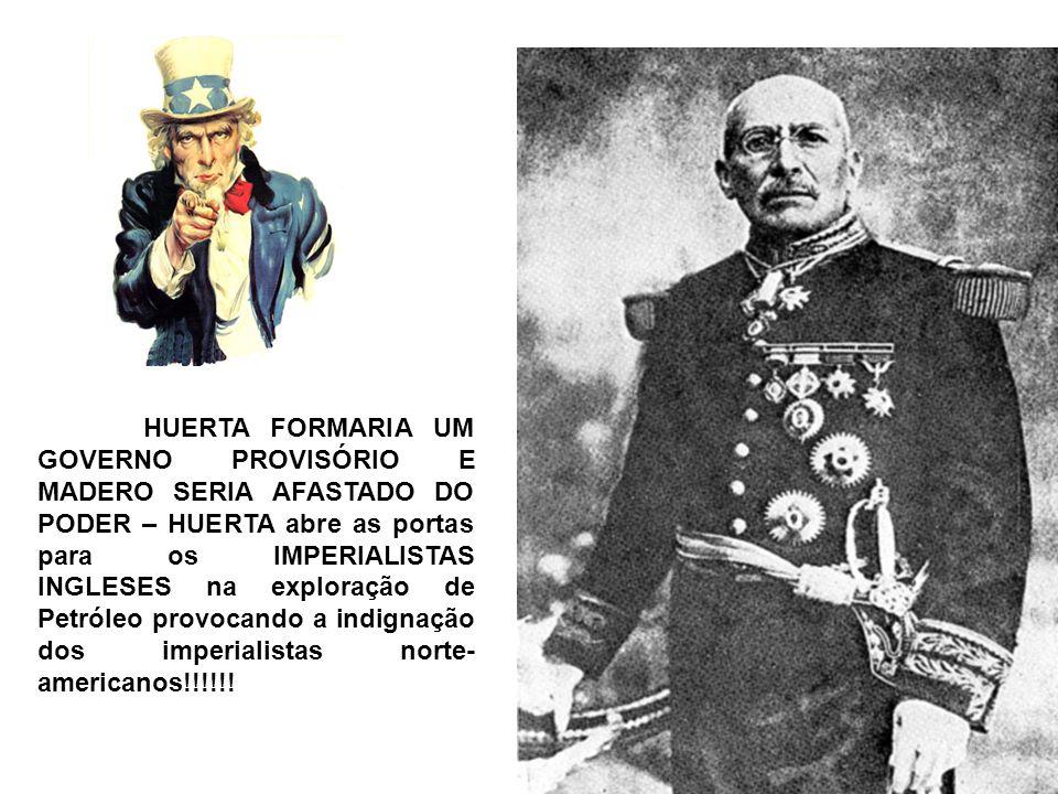HUERTA FORMARIA UM GOVERNO PROVISÓRIO E MADERO SERIA AFASTADO DO PODER – HUERTA abre as portas para os IMPERIALISTAS INGLESES na exploração de Petróleo provocando a indignação dos imperialistas norte- americanos!!!!!!