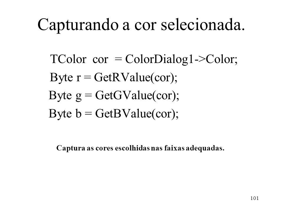 101 Capturando a cor selecionada. TColor cor = ColorDialog1->Color; Byte r = GetRValue(cor); Byte g = GetGValue(cor); Byte b = GetBValue(cor); Captura