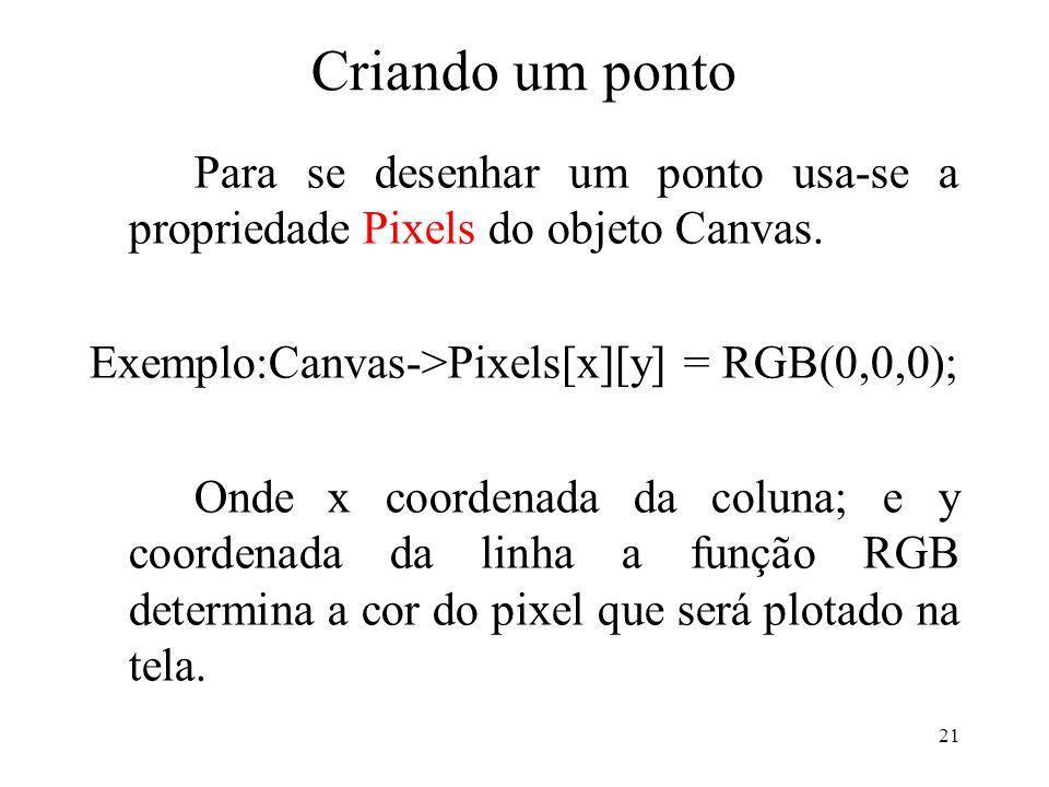 21 Criando um ponto Para se desenhar um ponto usa-se a propriedade Pixels do objeto Canvas. Exemplo:Canvas->Pixels[x][y] = RGB(0,0,0); Onde x coordena