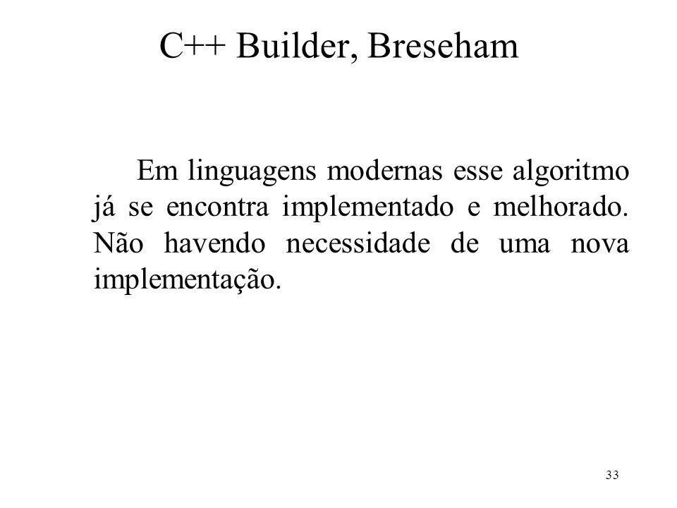 33 C++ Builder, Breseham Em linguagens modernas esse algoritmo já se encontra implementado e melhorado. Não havendo necessidade de uma nova implementa