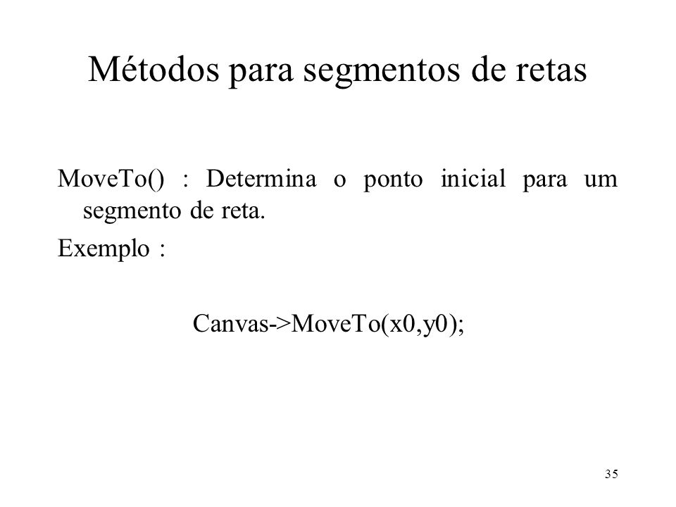 35 Métodos para segmentos de retas MoveTo() : Determina o ponto inicial para um segmento de reta. Exemplo : Canvas->MoveTo(x0,y0);