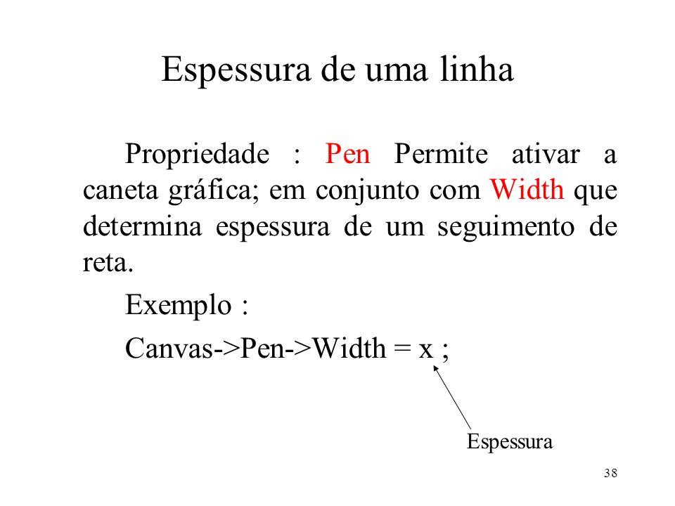 38 Espessura de uma linha Propriedade : Pen Permite ativar a caneta gráfica; em conjunto com Width que determina espessura de um seguimento de reta. E