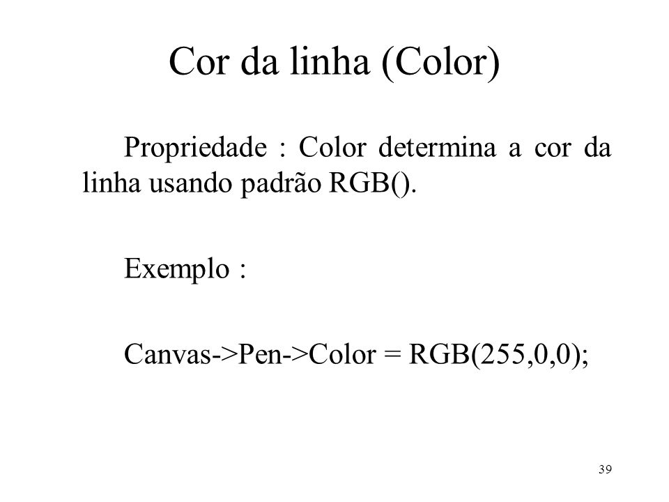 39 Cor da linha (Color) Propriedade : Color determina a cor da linha usando padrão RGB(). Exemplo : Canvas->Pen->Color = RGB(255,0,0);
