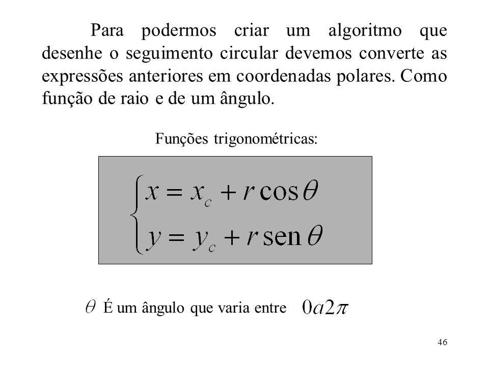 46 Para podermos criar um algoritmo que desenhe o seguimento circular devemos converte as expressões anteriores em coordenadas polares. Como função de