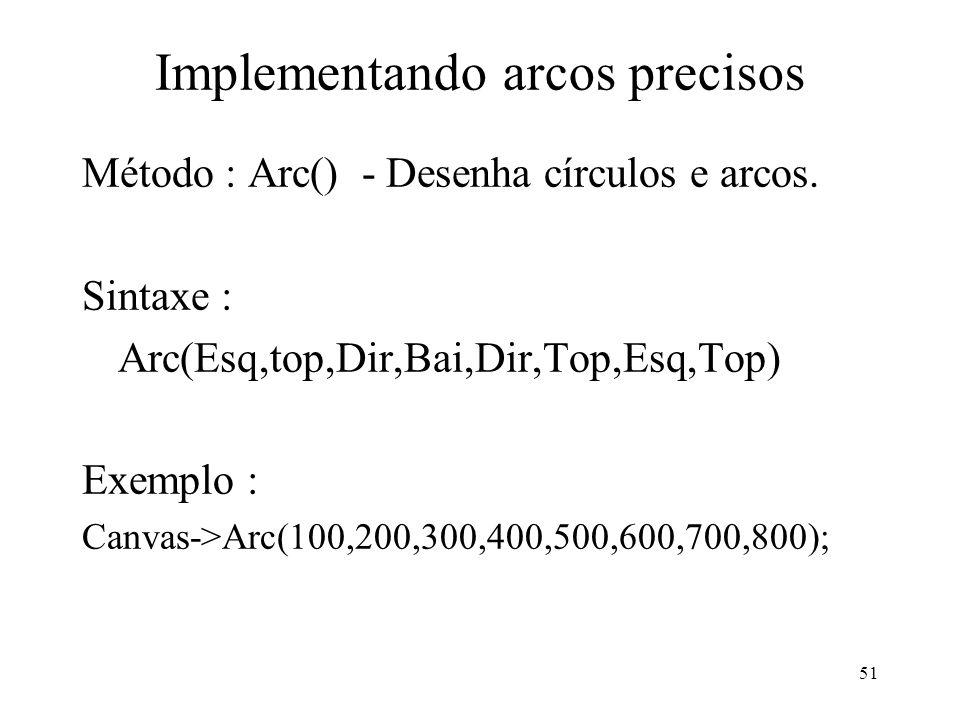 51 Implementando arcos precisos Método : Arc() - Desenha círculos e arcos. Sintaxe : Arc(Esq,top,Dir,Bai,Dir,Top,Esq,Top) Exemplo : Canvas->Arc(100,20