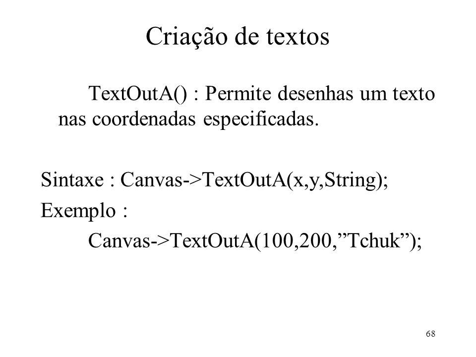 68 Criação de textos TextOutA() : Permite desenhas um texto nas coordenadas especificadas. Sintaxe : Canvas->TextOutA(x,y,String); Exemplo : Canvas->T