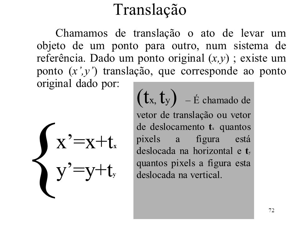 72 Translação Chamamos de translação o ato de levar um objeto de um ponto para outro, num sistema de referência. Dado um ponto original (x,y) ; existe