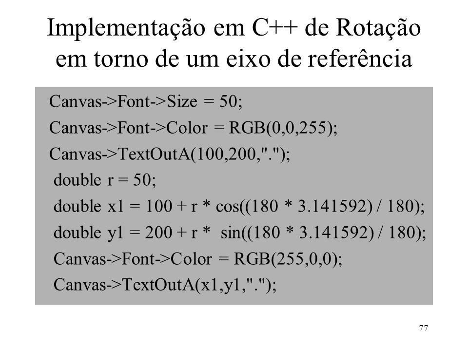 77 Implementação em C++ de Rotação em torno de um eixo de referência Canvas->Font->Size = 50; Canvas->Font->Color = RGB(0,0,255); Canvas->TextOutA(100