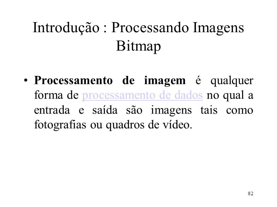 82 Introdução : Processando Imagens Bitmap Processamento de imagem é qualquer forma de processamento de dados no qual a entrada e saída são imagens ta