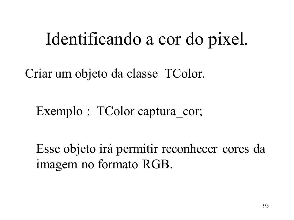 95 Identificando a cor do pixel. Criar um objeto da classe TColor. Exemplo : TColor captura_cor; Esse objeto irá permitir reconhecer cores da imagem n