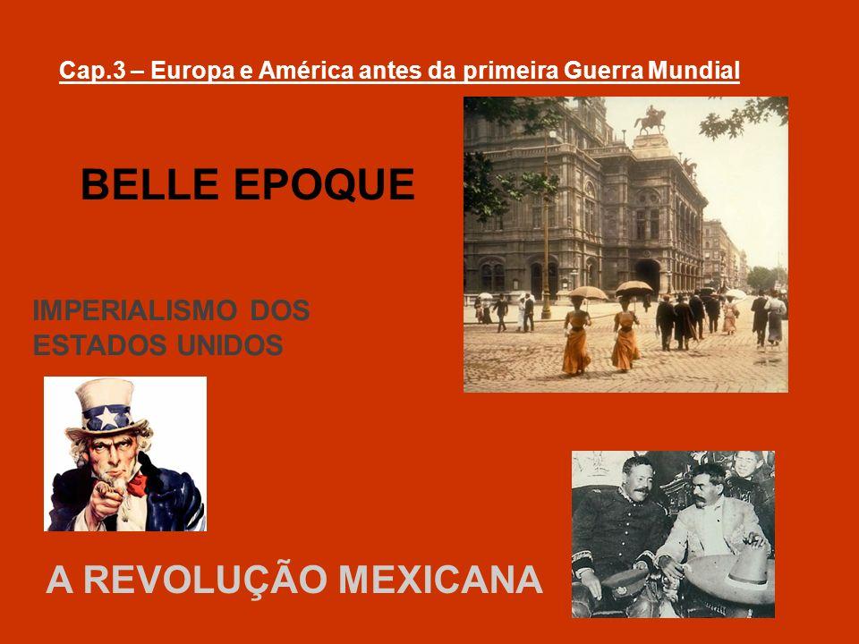 Cap.3 – Europa e América antes da primeira Guerra Mundial BELLE EPOQUE IMPERIALISMO DOS ESTADOS UNIDOS A REVOLUÇÃO MEXICANA