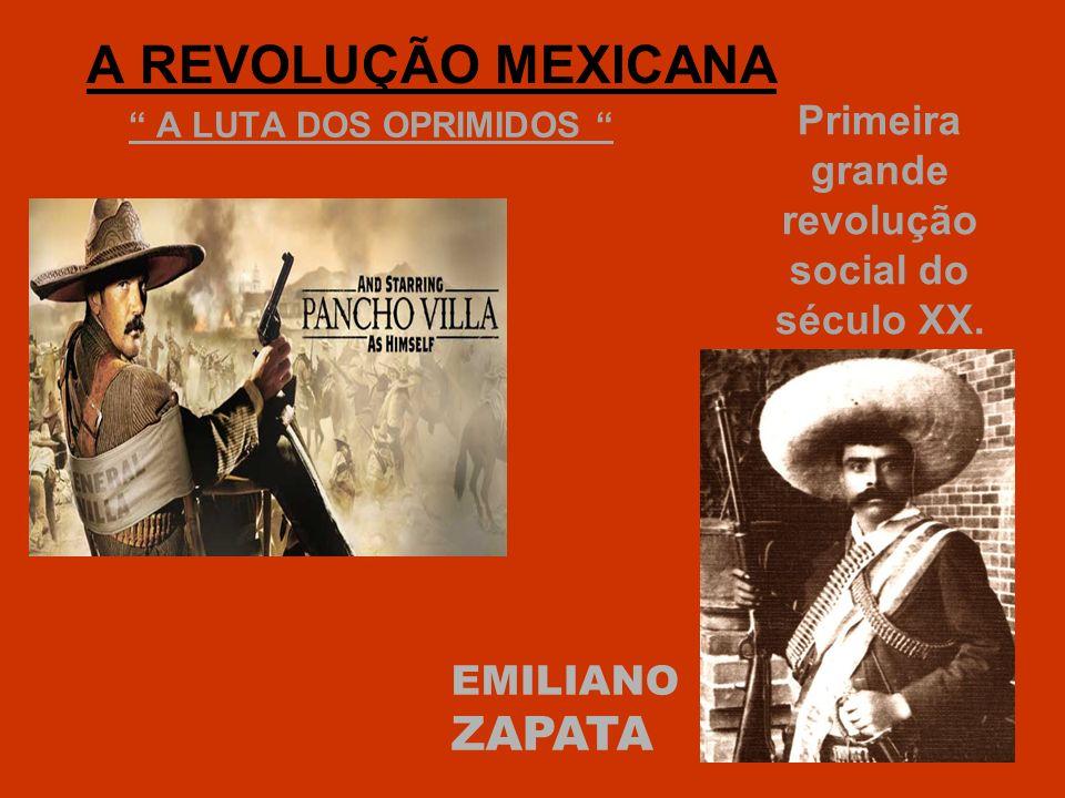A REVOLUÇÃO MEXICANA A LUTA DOS OPRIMIDOS Primeira grande revolução social do século XX. EMILIANO ZAPATA
