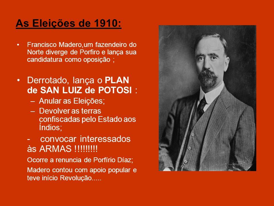 As Eleições de 1910: Francisco Madero,um fazendeiro do Norte diverge de Porfiro e lança sua candidatura como oposição ; Derrotado, lança o PLAN de SAN