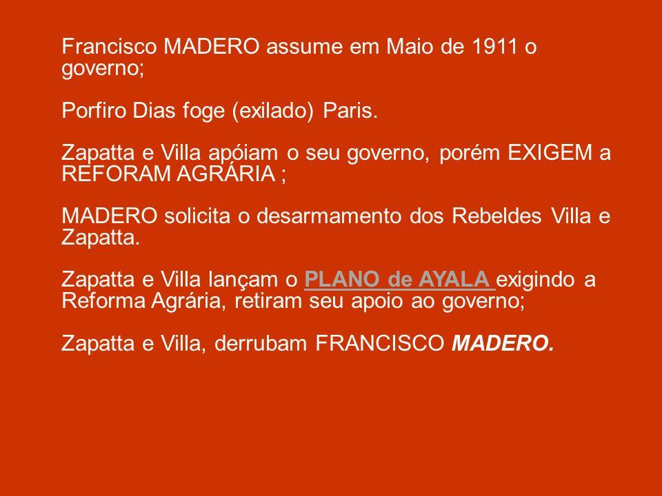 Francisco MADERO assume em Maio de 1911 o governo; Porfiro Dias foge (exilado) Paris. Zapatta e Villa apóiam o seu governo, porém EXIGEM a REFORAM AGR