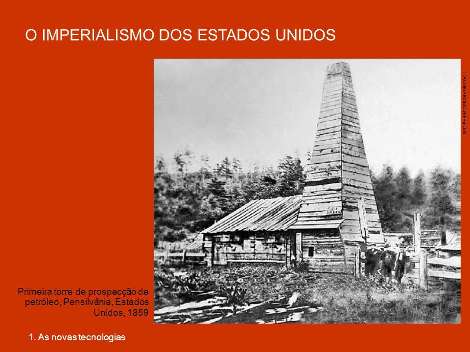 O IMPERIALISMO DOS ESTADOS UNIDOS 1. As novas tecnologias Primeira torre de prospecção de petróleo, Pensilvânia, Estados Unidos, 1859 BETTMANN/CORBIS/