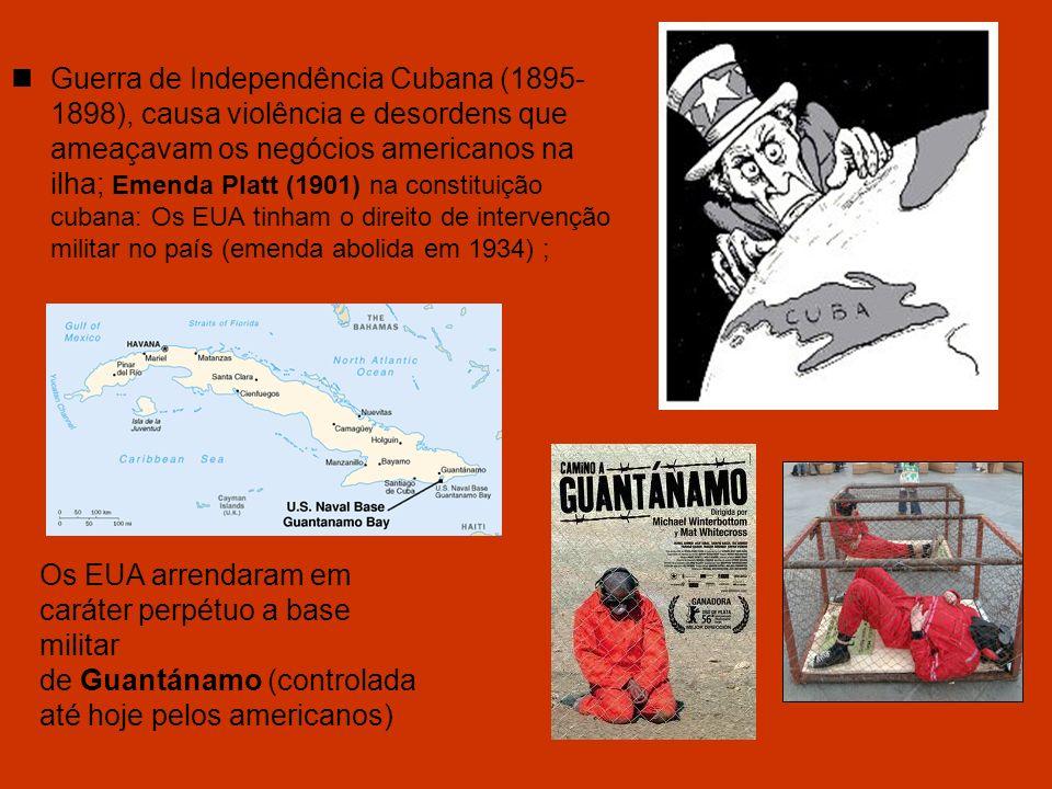 Guerra de Independência Cubana (1895- 1898), causa violência e desordens que ameaçavam os negócios americanos na ilha; Emenda Platt (1901) na constitu