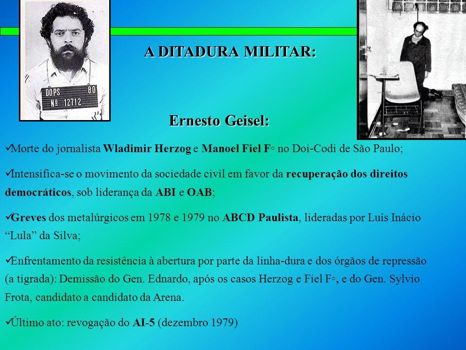 A DITADURA MILITAR: Ernesto Geisel: Morte do jornalista Wladimir Herzog e Manoel Fiel F no Doi-Codi de São Paulo; Intensifica-se o movimento da socied